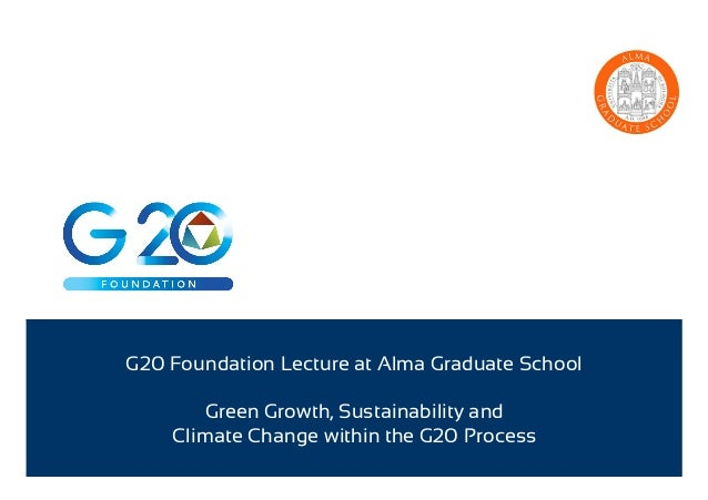 G20 Foundation Lecture at Alma Graduate School Green Growth, Sustainability and Climate Change within the G20 Process
