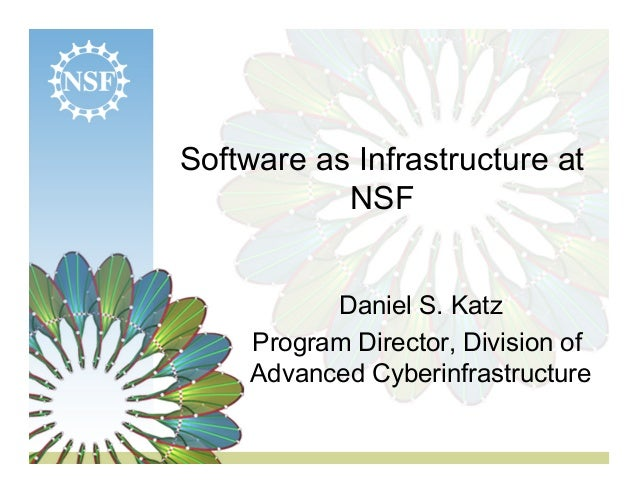 Software as Infrastructure at NSF Daniel S. Katz Program Director, Division of Advanced Cyberinfrastructure