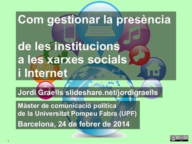 Com gestionar la presència de les institucions a les xarxes socials i Internet Jordi Graells slideshare.net/jordigraells M...