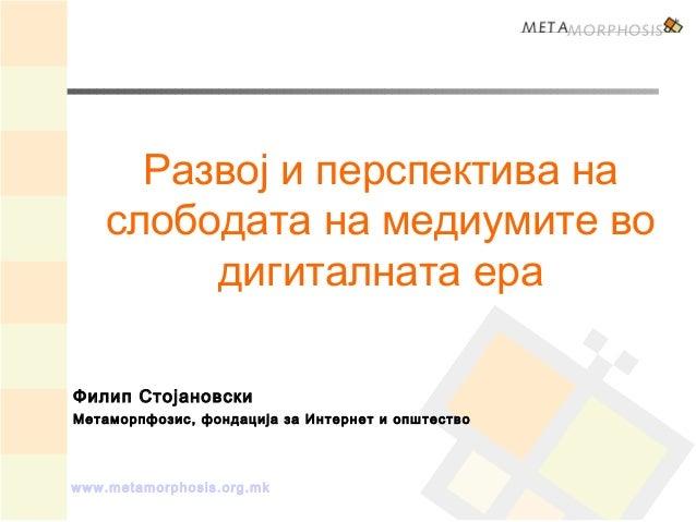 www.metamorphosis.org.mk Развој и перспектива на слободата на медиумите во дигиталната ера Филип Стојановски Метаморпфозис...