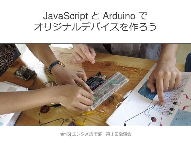 JavaScript と Arduino で オリジナルデバイスを作ろう  html5j エンタメ技術部  第1回勉強会