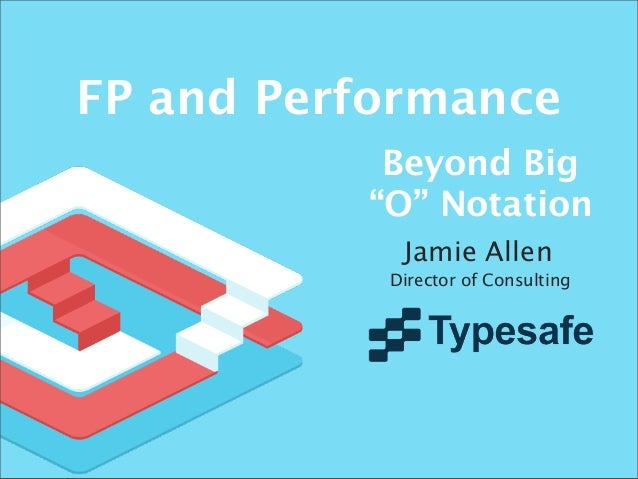 "FP and Performance Beyond Big ""O"" Notation Jamie Allen Director of Consulting"
