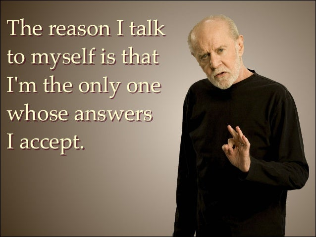 The reason I talk to myself is that I'm the only one whose answers ! I accept.