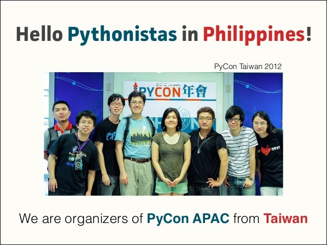 Hello Pythonistas in Philippines! We are organizers of PyCon APAC from Taiwan PyCon Taiwan 2012
