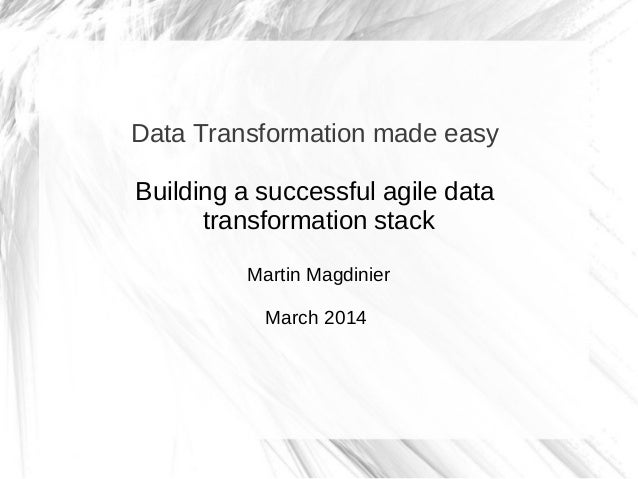 Data Transformation made easy Building a successful agile data transformation stack Martin Magdinier March 2014