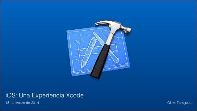 iOS: Una Experiencia Xcode 15 de Marzo de 2014 GUM Zaragoza