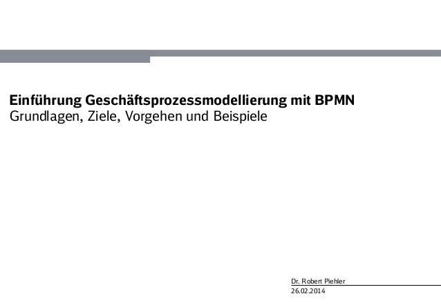 26.02.2014 Dr. Robert Piehler Einführung Geschäftsprozessmodellierung mit BPMN Grundlagen, Ziele, Vorgehen und Beispiele