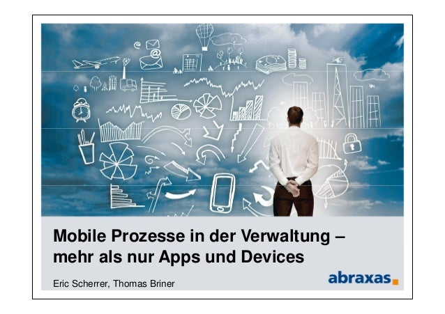Mobile Prozesse in der Verwaltung – mehr als nur Apps und Devices Eric Scherrer, Thomas Briner