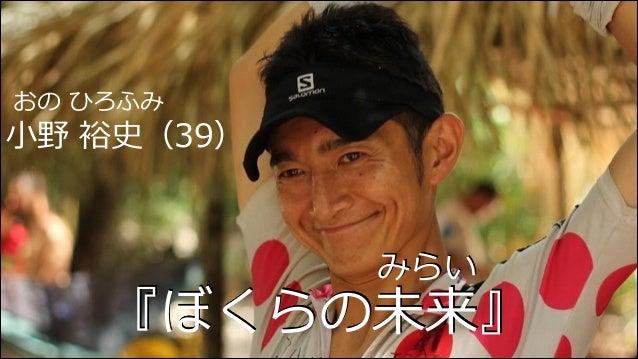 おの ひろふみ  ⼩小野 裕史(39)  みらい  『ぼくらの未来』