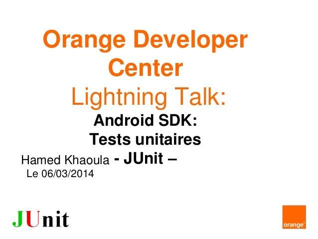 Orange Developer Center Lightning Talk: Android SDK: Tests unitaires - JUnit –Hamed Khaoula Le 06/03/2014