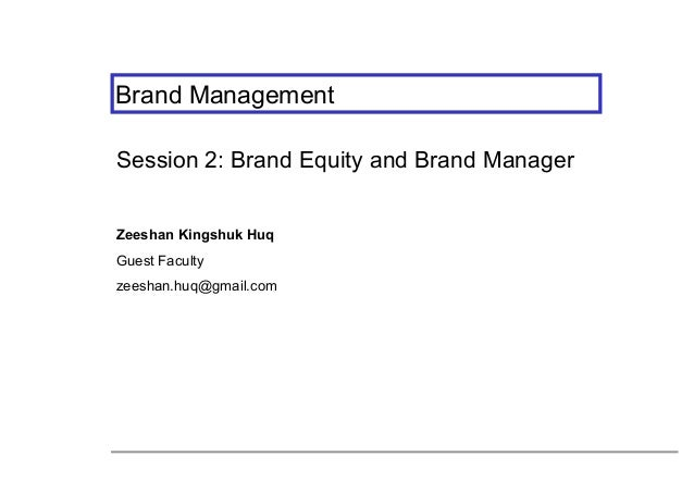 Brand Management Session 2: Brand Equity and Brand Manager Zeeshan Kingshuk Huq Guest Faculty zeeshan.huq@gmail.com