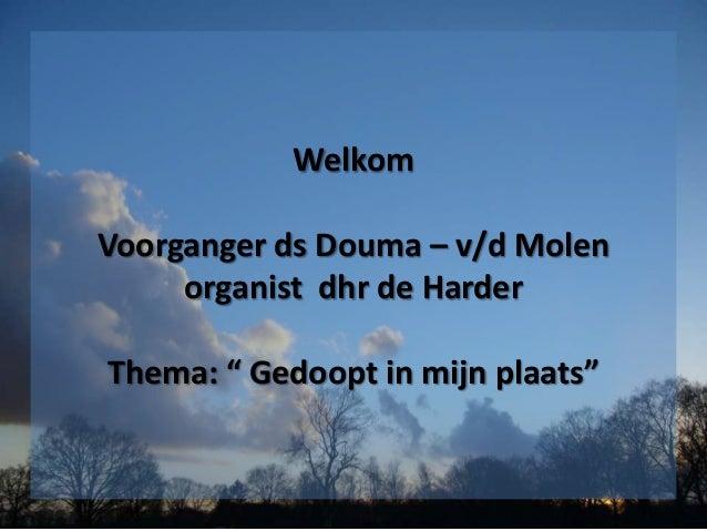 """Welkom Voorganger ds Douma – v/d Molen organist dhr de Harder Thema: """" Gedoopt in mijn plaats"""""""