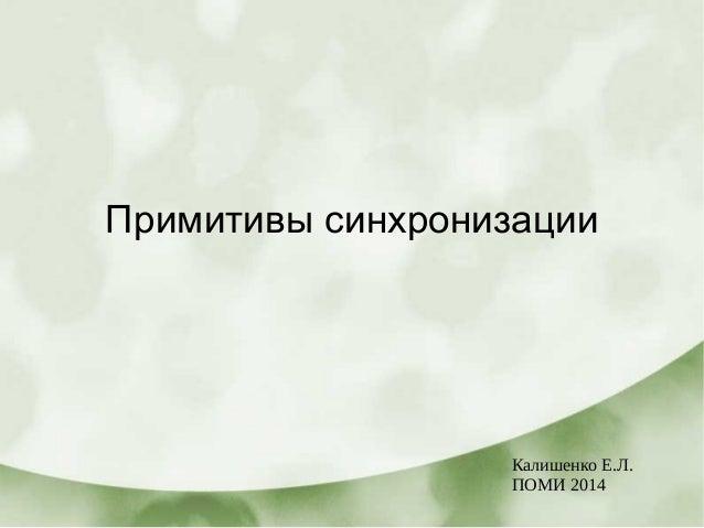 Примитивы синхронизации Калишенко Е.Л. ПОМИ 2014