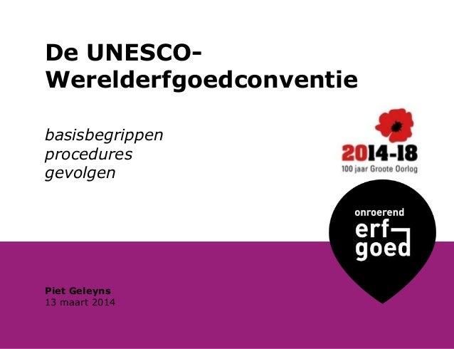 De UNESCO- Werelderfgoedconventie basisbegrippen procedures gevolgen 13 maart 2014 Piet Geleyns