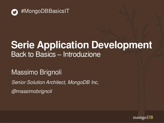 Serie Application Development Back to Basics – Introduzione Senior Solution Architect, MongoDB Inc, @massimobrignoli Massi...