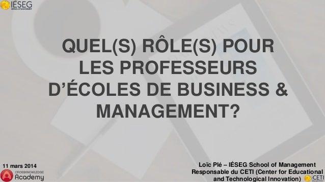 QUEL(S) RÔLE(S) POUR LES PROFESSEURS D'ÉCOLES DE BUSINESS & MANAGEMENT? Loïc Plé – IÉSEG School of Management Responsable ...