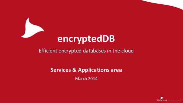 encryptedDB Efficient encrypted databases in the cloud Services & Applications area March 2014