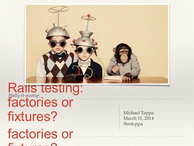Philly.rb meetup Rails testing: factories or fixtures? factories or Michael Toppa March 11, 2014 @mtoppa