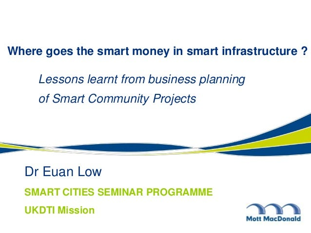Dr Euan Low Where goes the smart money in smart infrastructure ? Lessons learnt from business planning of Smart Community ...