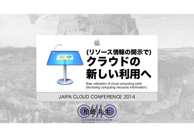 (リソース情報の開示で) クラウドの 新しい利用へ JAIPA CLOUD CONFERENCE 2014 New utilization of cloud computing (with disclosing computing resour...