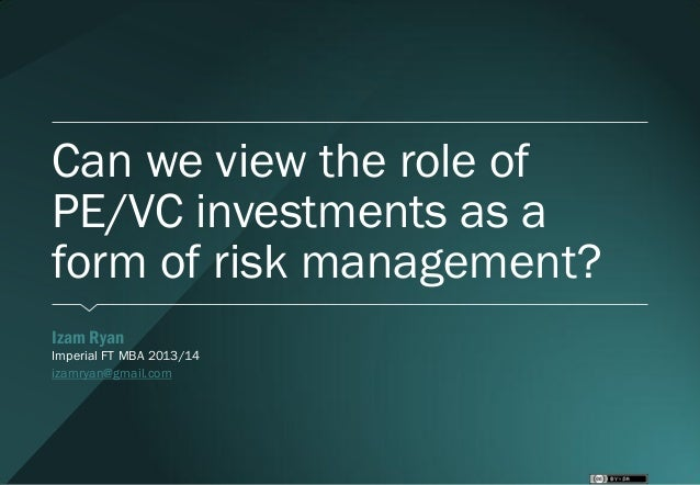 Can we view the role of PE/VC investments as a form of risk management? Izam Ryan Imperial FT MBA 2013/14 izamryan@gmai...