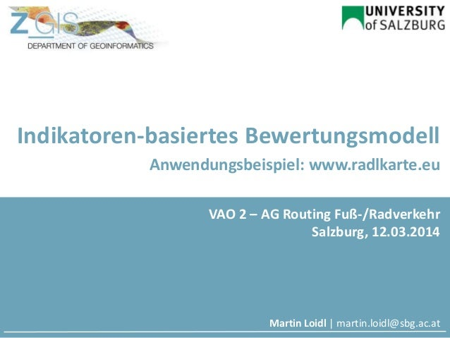 Indikatoren-basiertes Bewertungsmodell Anwendungsbeispiel: www.radlkarte.eu Martin Loidl | martin.loidl@sbg.ac.at VAO 2 – ...