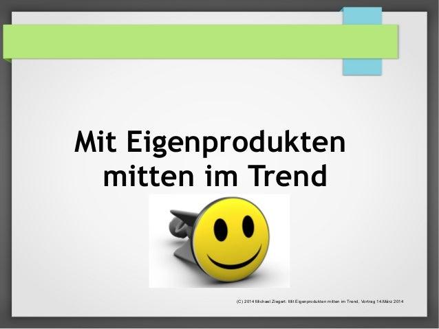 Mit Eigenprodukten  mitten im Trend  (C) 2014 Michael Ziegert: Mit Eigenprodukten mitten im Trend, Vortrag 14.März 2014
