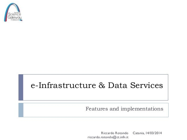e-Infrastructure & Data Services Features and implementations Catania, 14/03/2014Riccardo Rotondo riccardo.rotondo@ct.infn...