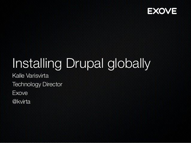 Installing Drupal globally Kalle Varisvirta Technology Director Exove @kvirta