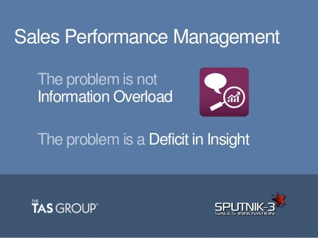 The problem is not Information Overload The problem is a Deficit in Insight Sales Performance Management