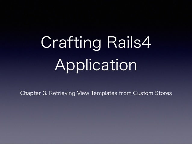 Crafting Rails4 Application Chapter 3. Retrieving View Templates from Custom Stores