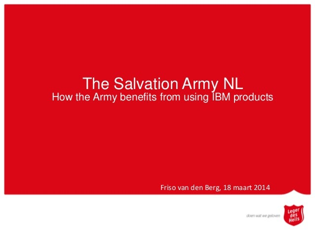 The Salvation Army NL How the Army benefits from using IBM products Friso van den Berg, 18 maart 2014