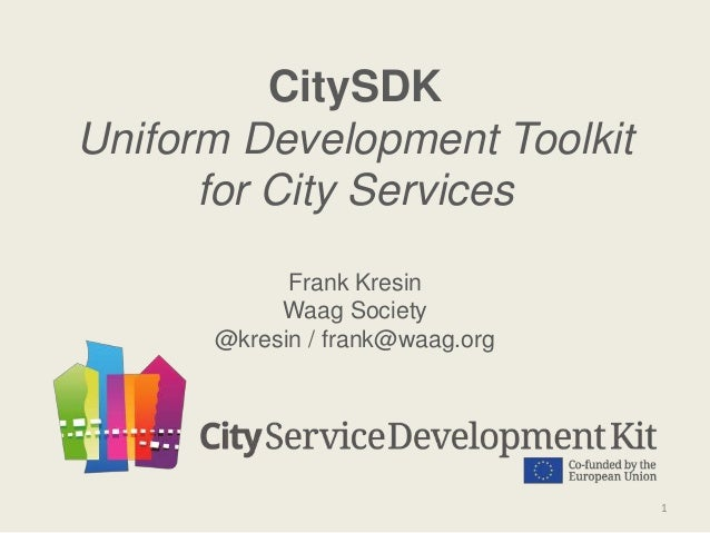 CitySDK Uniform Development Toolkit for City Services Frank Kresin Waag Society @kresin / frank@waag.org 1