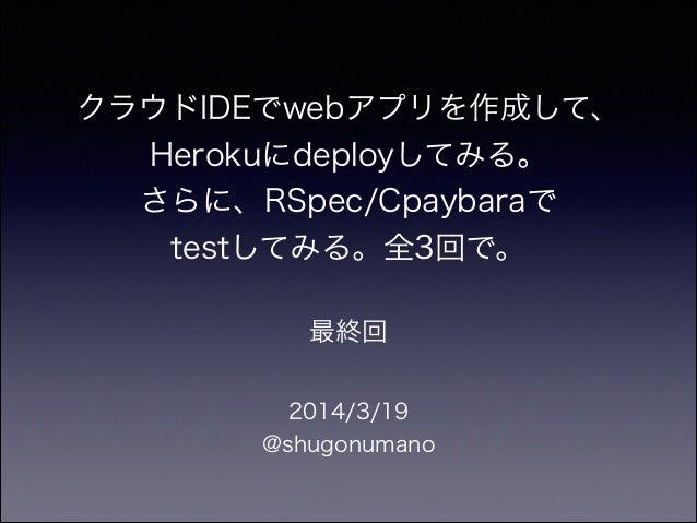クラウドIDEでwebアプリを作成して、 Herokuにdeployしてみる。 さらに、RSpec/Cpaybaraで testしてみる。全3回で。 2014/3/19 @shugonumano 最終回