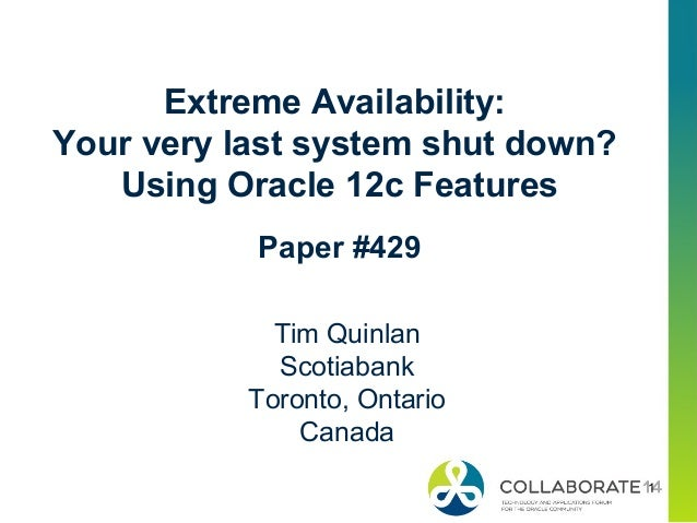 1 Extreme Availability: Your very last system shut down? Using Oracle 12c Features Paper #429 Tim Quinlan Scotiabank Toron...