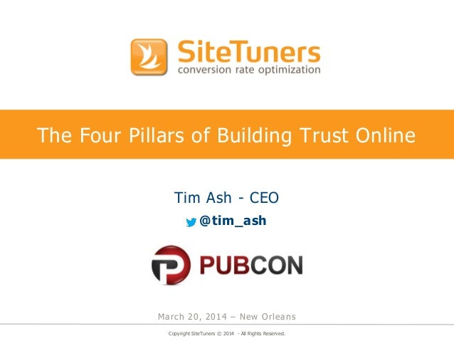 Copyright SiteTuners © 2014 - All Rights Reserved. The Four Pillars of Building Trust Online Tim Ash - CEO @tim_ash March ...