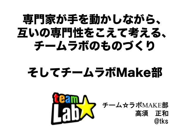 専門家が手を動かしながら、 互いの専門性をこえて考える、 チームラボのものづくり そしてチームラボMake部 チーム☆ラボMAKE部 高須 正和 @tks