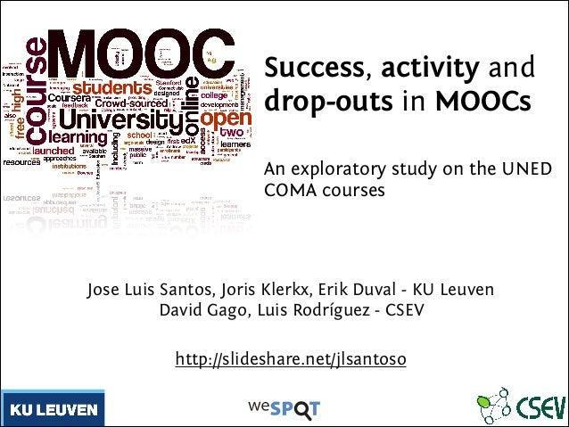 Success, activity and drop-outs in MOOCs ! An exploratory study on the UNED COMA courses ! Jose Luis Santos, Joris Klerkx,...