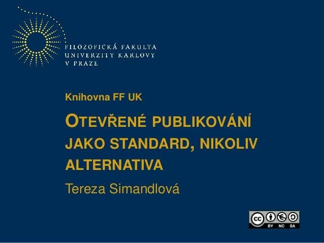 OTEVŘENÉ PUBLIKOVÁNÍ JAKO STANDARD, NIKOLIV ALTERNATIVA Tereza Simandlová Knihovna FF UK