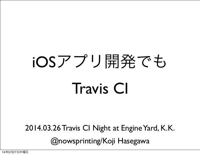 iOSアプリ開発でも Travis CI 2014.03.26 Travis CI Night at EngineYard, K.K. @nowsprinting/Koji Hasegawa 14年3月27日木曜日