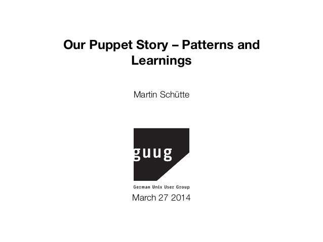 Our Puppet Story – Patterns and Learnings (sage@guug, March 2014)