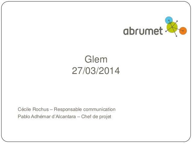 Glem 27/03/2014 Cécile Rochus – Responsable communication Pablo Adhémar d'Alcantara – Chef de projet