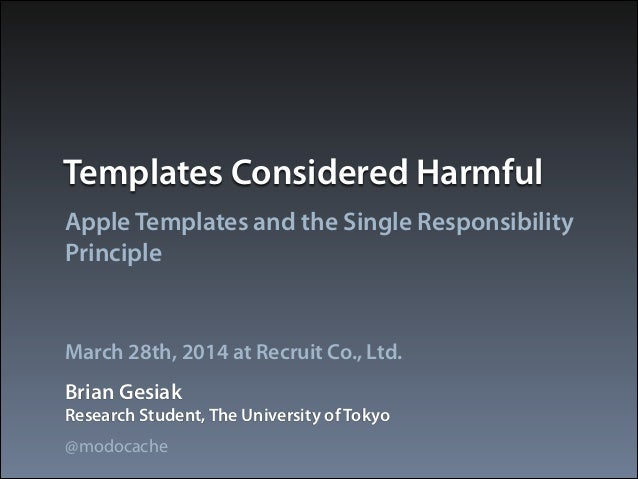 Templates Considered Harmful Apple Templates and the Single Responsibility Principle Brian Gesiak March 28th, 2014 at Recr...