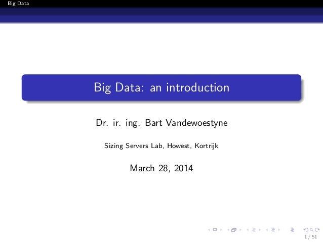 Big Data Big Data: an introduction Dr. ir. ing. Bart Vandewoestyne Sizing Servers Lab, Howest, Kortrijk March 28, 2014 1 /...