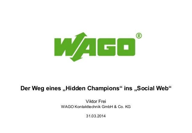 "Der Weg eines ""Hidden Champions"" ins ""Social Web"" Viktor Frei WAGO Kontakttechnik GmbH & Co. KG 31.03.2014"