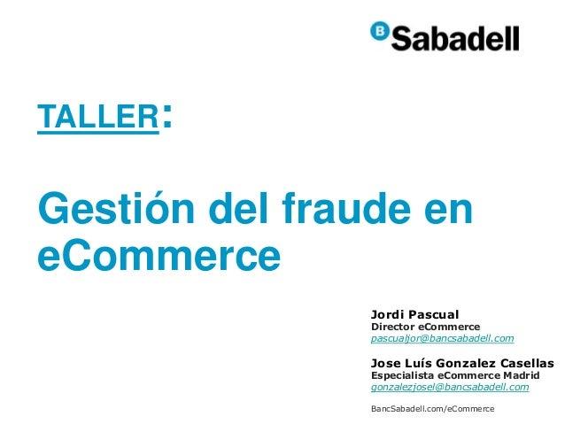 TALLER: Gestión del fraude en eCommerce Jordi Pascual Director eCommerce pascualjor@bancsabadell.com Jose Luís Gonzalez Ca...