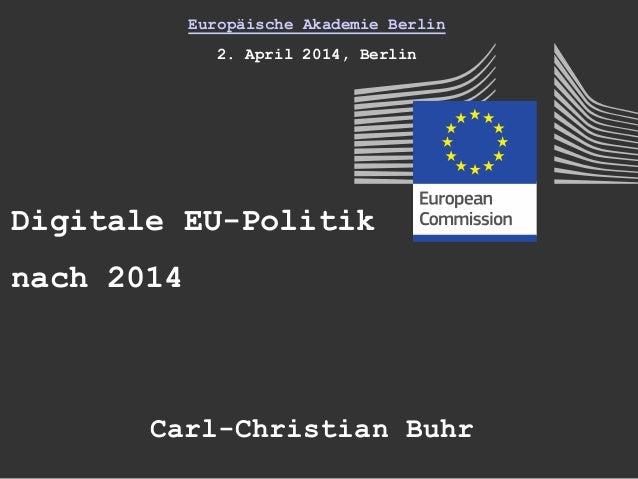 Europäische Akademie Berlin 2. April 2014, Berlin Digitale EU-Politik nach 2014 Carl-Christian Buhr