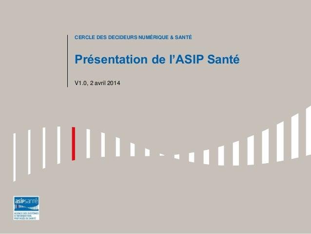 Présentation de l'ASIP Santé V1.0, 2 avril 2014 CERCLE DES DECIDEURS NUMÉRIQUE & SANTÉ