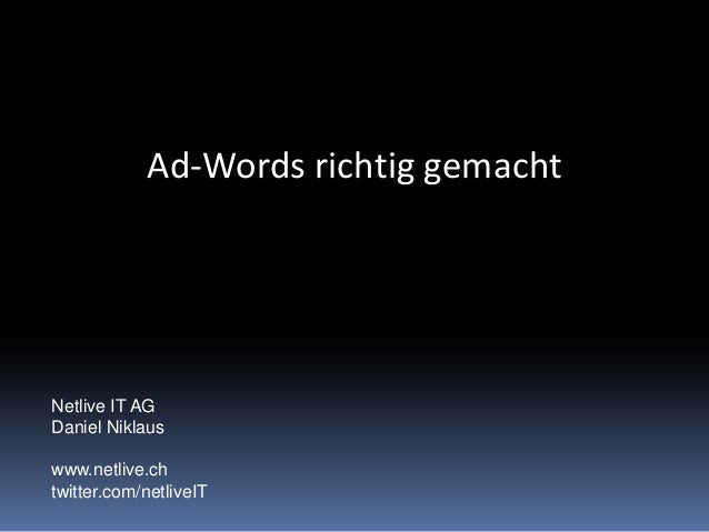Ad-Words richtig gemacht Netlive IT AG Daniel Niklaus www.netlive.ch twitter.com/netliveIT