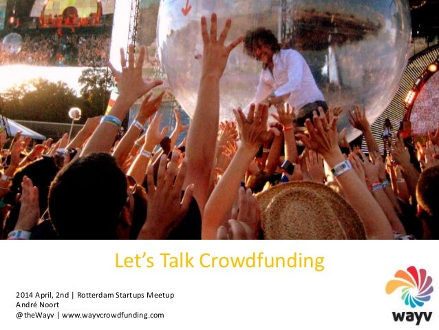 Let's Talk Crowdfunding | Presentation Wayv Crowdfunding | Andre Noort | Meetup 2 april 2014 Rotterdam Startup Port